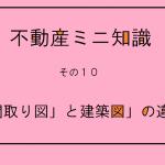 『不動産ミニ知識 その10』 ~「間取り図」と「建築図」の違い~