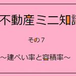 『不動産ミニ知識 その7』 ~建ぺい率と容積率~
