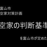 「空家の判断基準」と「対策計画」を富山市が定めた!!!