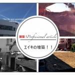 エイキの増築!!【建築!professional article 】番外編