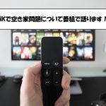 NHKで空き家についてTV番組で語ります!