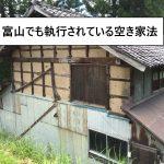 富山県内でも、どんどん施行されている空き家法